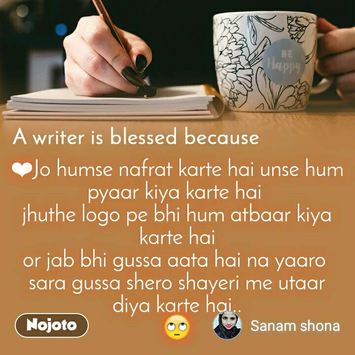 A writer is blessed because ❤Jo humse nafrat karte hai unse hum pyaar kiya karte hai  jhuthe logo pe bhi hum atbaar kiya karte hai or jab bhi gussa aata hai na yaaro  sara gussa shero shayeri me utaar diya karte hai.. 🙄