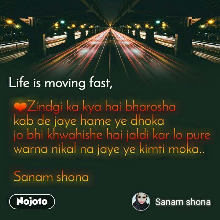 Life is moving fast ❤Zindgi ka kya hai bharosha kab de jaye hame ye dhoka  jo bhi khwahishe hai jaldi kar lo pure  warna nikal na jaye ye kimti moka..  Sanam shona