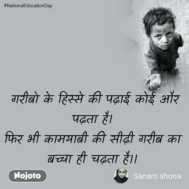#NationalEducationDay  गरीबो के हिस्से की पढ़ाई कोई और पढ़ता है। फिर भी कामयाबी की सीढ़ी गरीब का बच्चा ही चढ़ता है।।