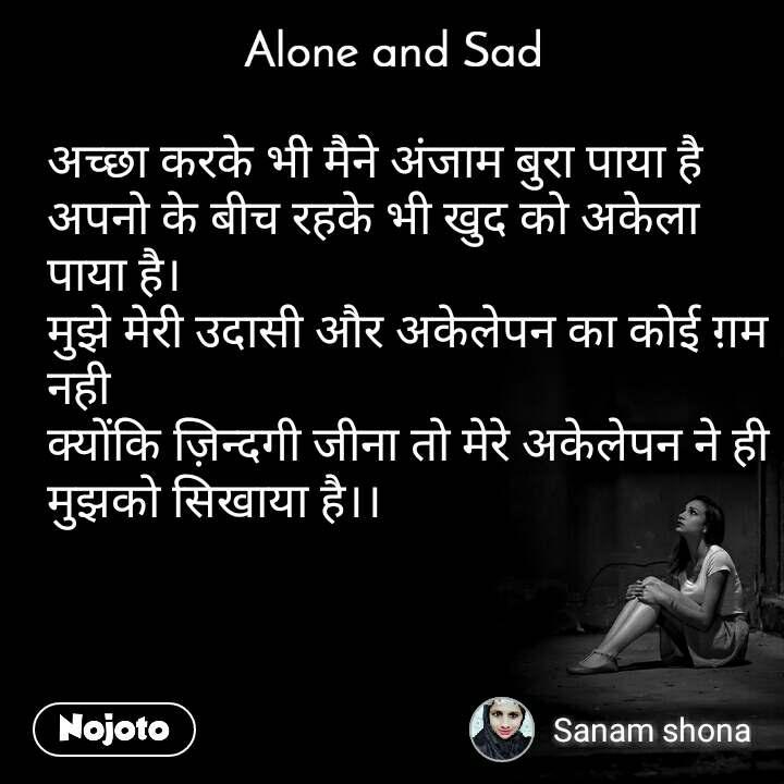 Alone and You     अच्छा करके भी मैने अंजाम बुरा पाया है अपनो के बीच रहके भी खुद को अकेला  पाया है। मुझे मेरी उदासी और अकेलेपन का कोई ग़म नही क्योंकि ज़िन्दगी जीना तो मेरे अकेलेपन ने ही मुझको सिखाया है।।