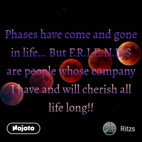 Phases have come and gone in life... But F.R.I.E.N.D.S are people whose company I have and will cherish all life long!!