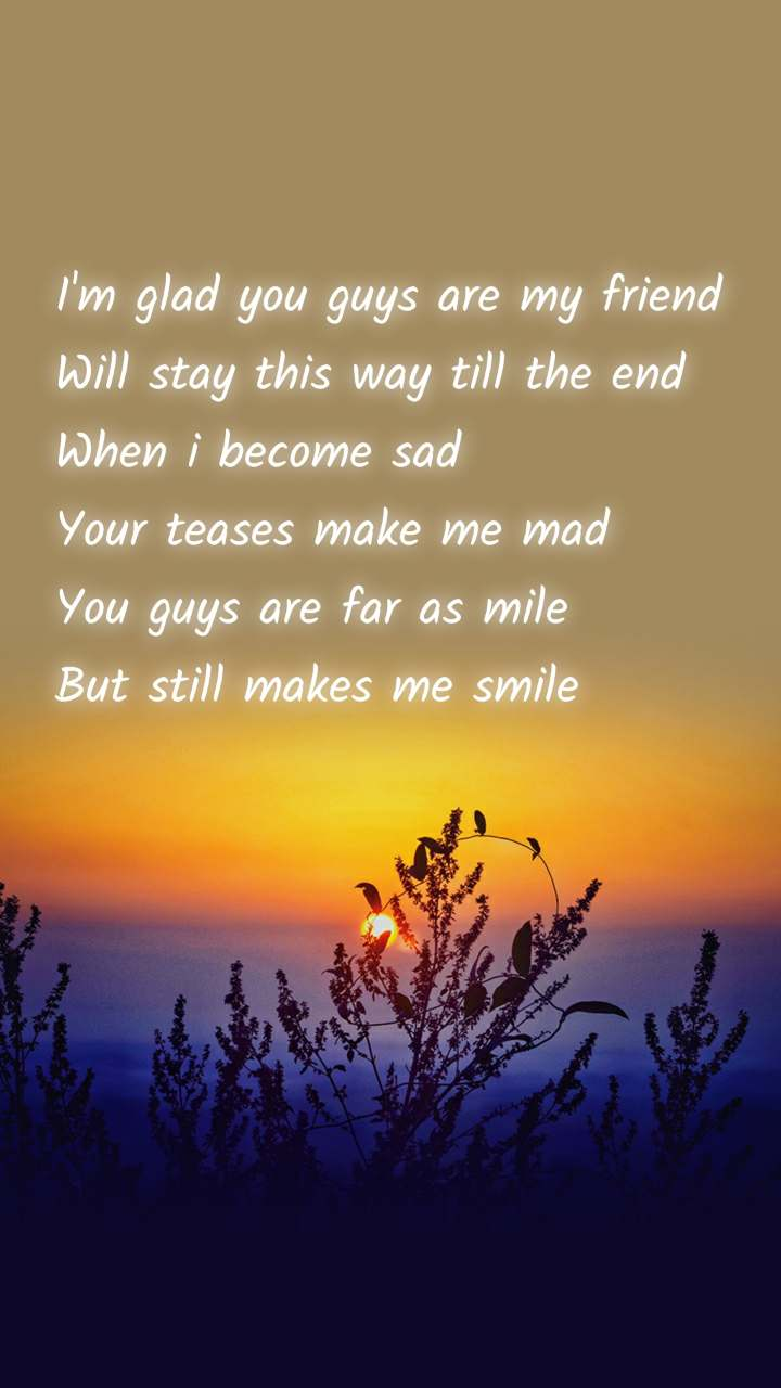 I'm glad you guys are my friend Will stay this way till the end When i become sad Your teases make me mad You guys are far as mile But still makes me smile