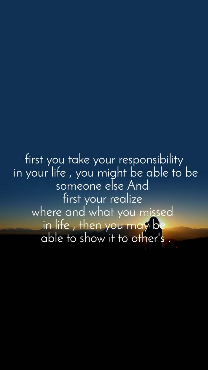 first you take your responsibility  in your life , you might be able to be someone else And  first your realize  where and what you missed  in life , then you may be  able to show it to other's .