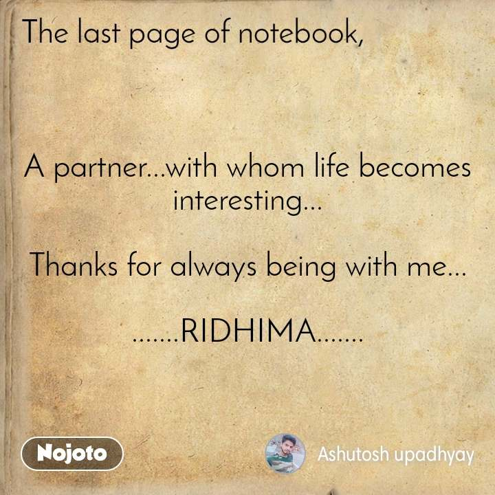 The last page of notebook A partner...with whom life becomes interesting...  Thanks for always being with me...  .......RIDHIMA.......