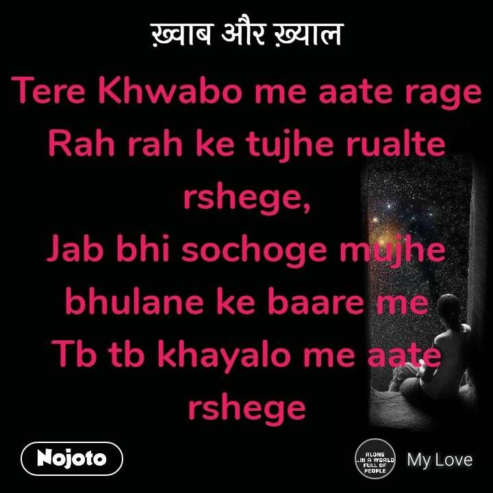 ख़्वाब और ख़्याल Tere Khwabo me aate rage Rah rah ke tujhe rualte rshege, Jab bhi sochoge mujhe bhulane ke baare me Tb tb khayalo me aate rshege