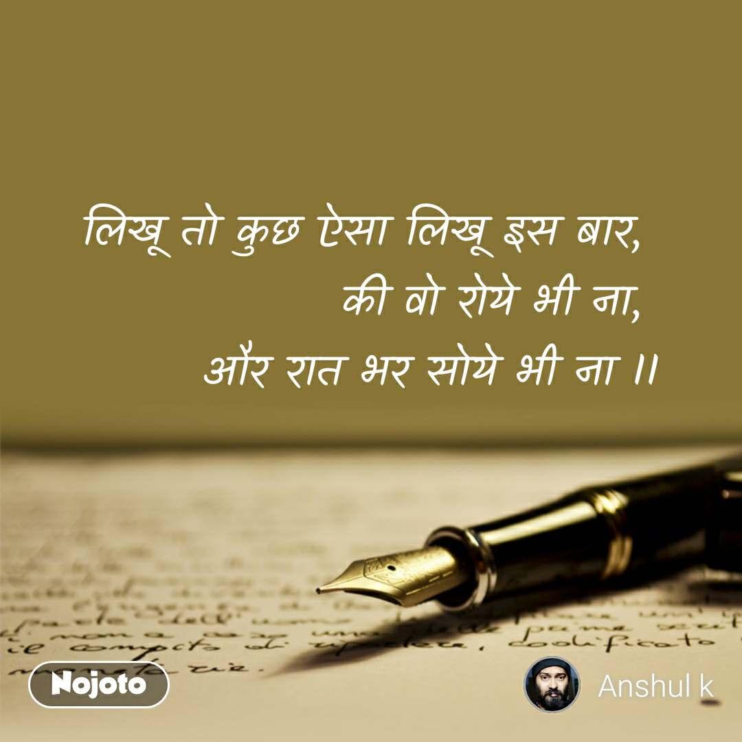 लिखू तो कुछ ऐसा लिखू इस बार,  की वो रोये भी ना,  और रात भर सोये भी ना II