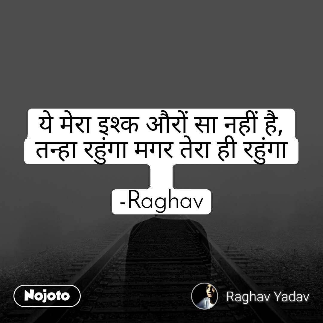 ये मेरा इश्क औरों सा नहीं है, तन्हा रहुंगा मगर तेरा ही रहुंगा  -Raghav
