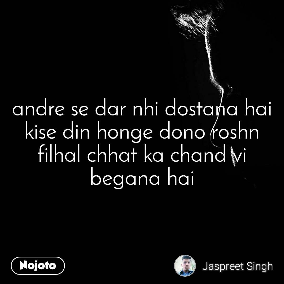 andre se dar nhi dostana hai kise din honge dono roshn filhal chhat ka chand vi begana hai