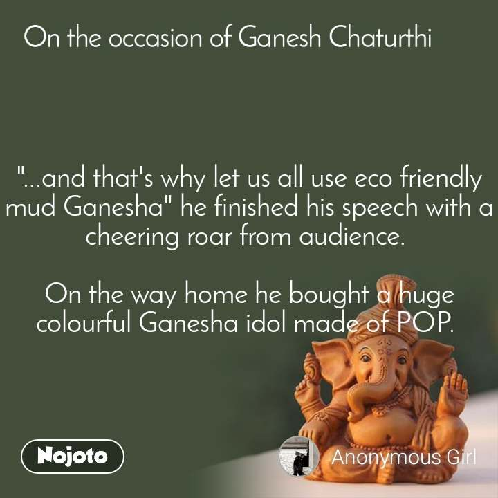 """On the occasion of Ganesh Chaturthi """"...and that's why let us all use eco friendly mud Ganesha"""" he finished his speech with a cheering roar from audience.   On the way home he bought a huge colourful Ganesha idol made of POP."""