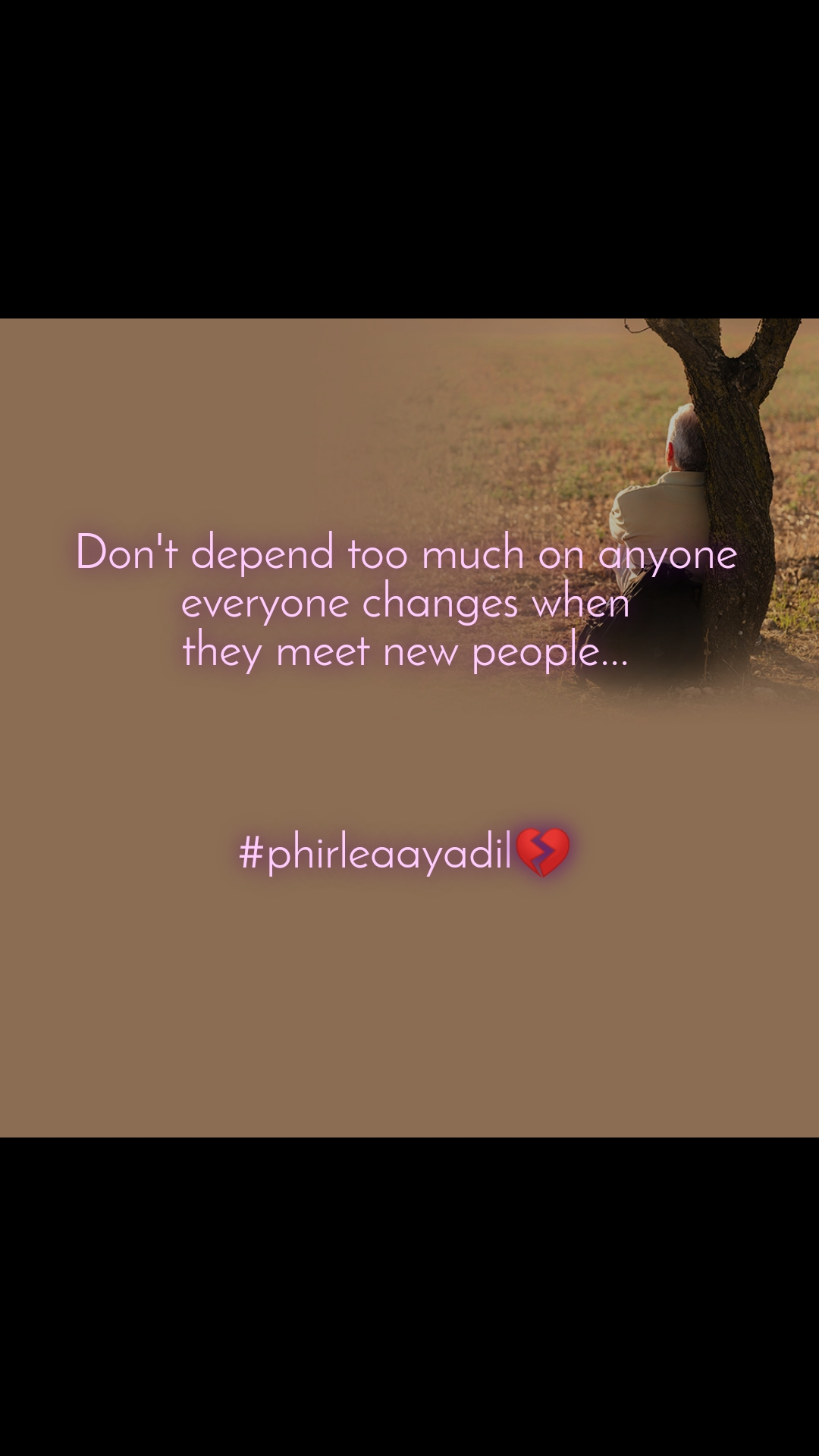 Don't depend too much on anyone everyone changes when they meet new people...    #phirleaayadil💔