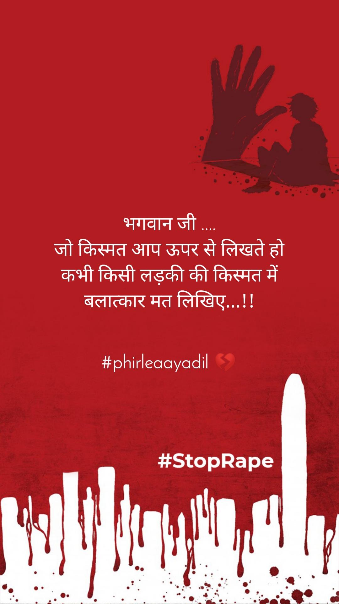 भगवान जी .... जो किस्मत आप ऊपर से लिखते हो कभी किसी लड़की की किस्मत में बलात्कार मत लिखिए...!!   #phirleaayadil 💔