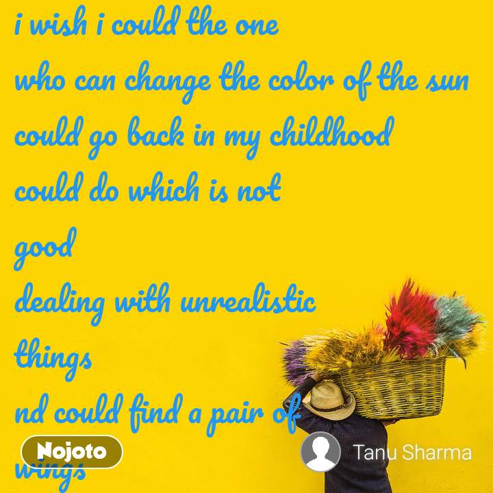 i wish i could the one who can change the color of the sun could go back in my childhood could do which is not  good dealing with unrealistic  things nd could find a pair of wings i wish i could color the sky with my dreams and just  fly high