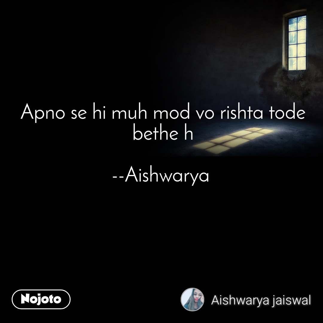 Apno se hi muh mod vo rishta tode bethe h  --Aishwarya