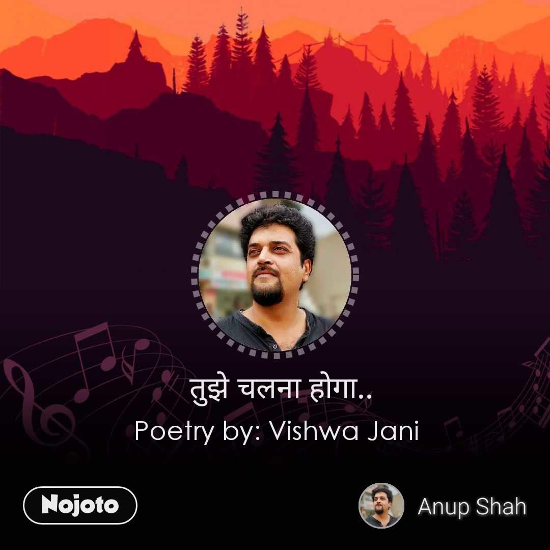तुझे चलना होगा.. Poetry by: Vishwa Jani