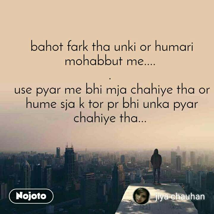 bahot fark tha unki or humari mohabbut me....  .  use pyar me bhi mja chahiye tha or hume sja k tor pr bhi unka pyar chahiye tha...