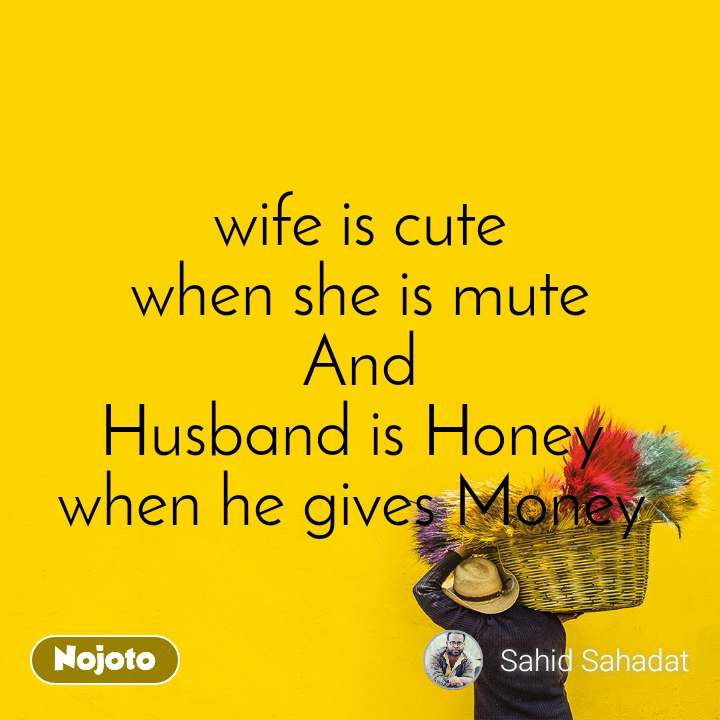 wife is cute when she is mute And Husband is Honey  when he gives Money