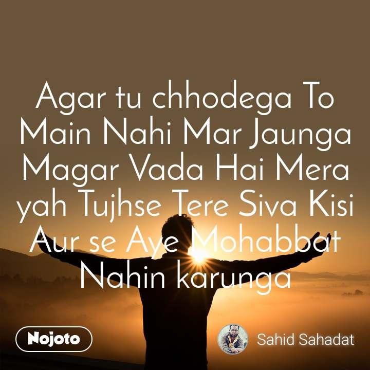 Agar tu chhodega To Main Nahi Mar Jaunga Magar Vada Hai Mera yah Tujhse Tere Siva Kisi Aur se Aye Mohabbat Nahin karunga