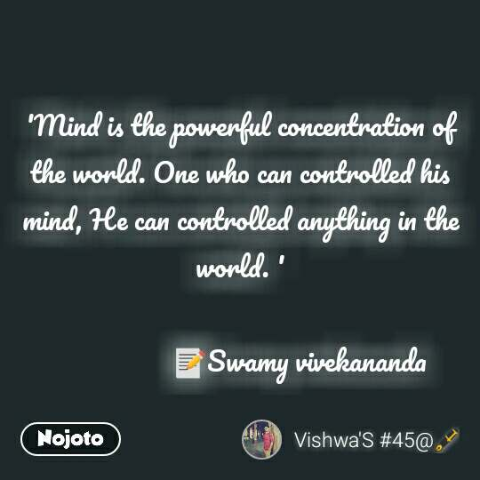 'Mind is the powerful concentration of the world. One who can controlled his mind, He can controlled anything in the world. '                   📝Swamy vivekananda
