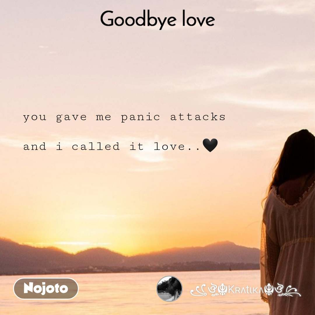 Goodbye Love You Gave Me Panic Attacks And I Cal Nojoto