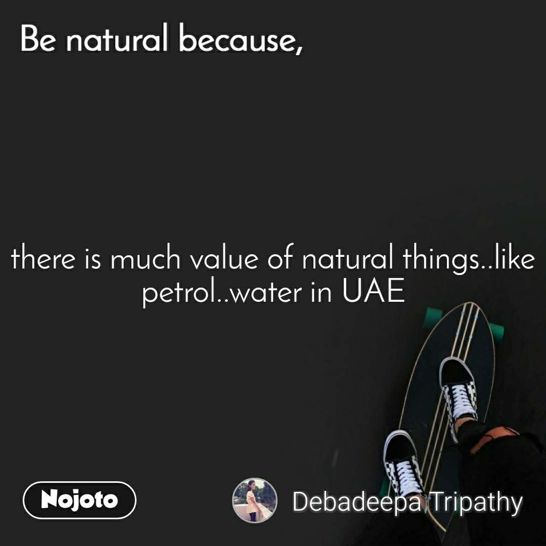 Be natural because there is much value of natural things..like petrol..water in UAE