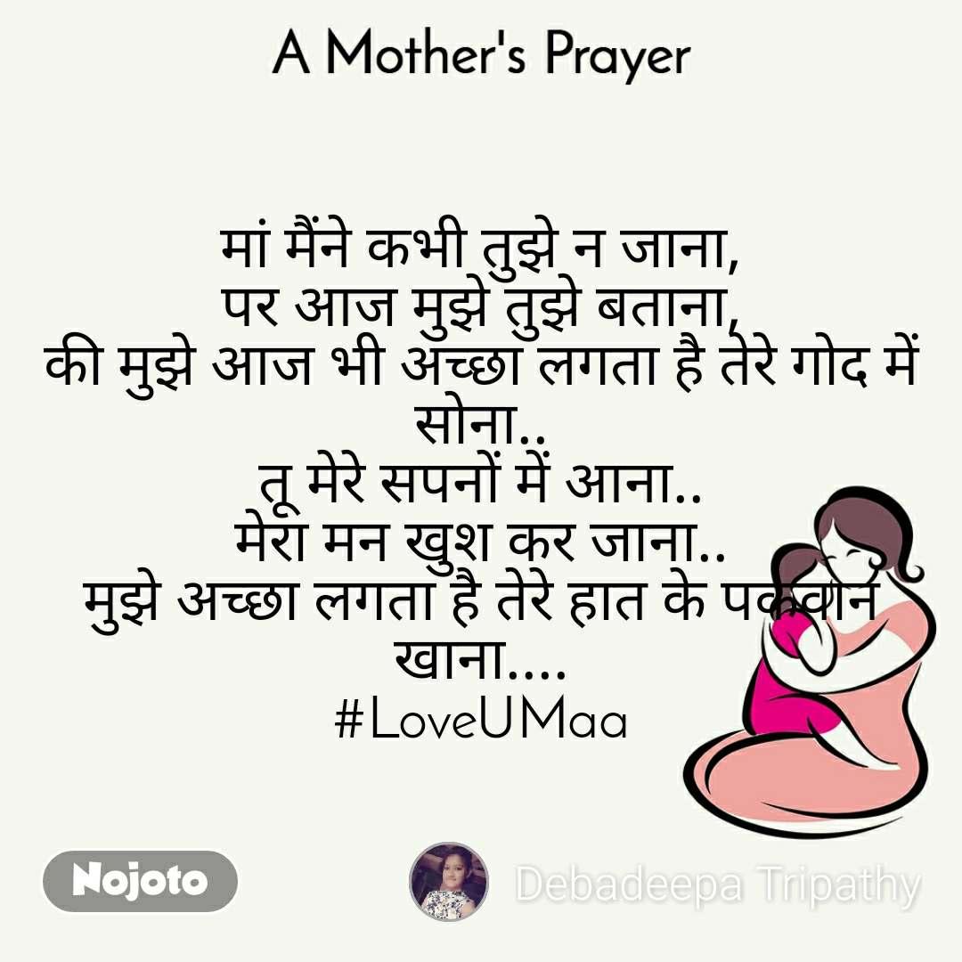 A Mother's Prayer  मां मैंने कभी तुझे न जाना, पर आज मुझे तुझे बताना, की मुझे आज भी अच्छा लगता है तेरे गोद में सोना.. तू मेरे सपनों में आना.. मेरा मन खुश कर जाना.. मुझे अच्छा लगता है तेरे हात के पकवान खाना.... #LoveUMaa
