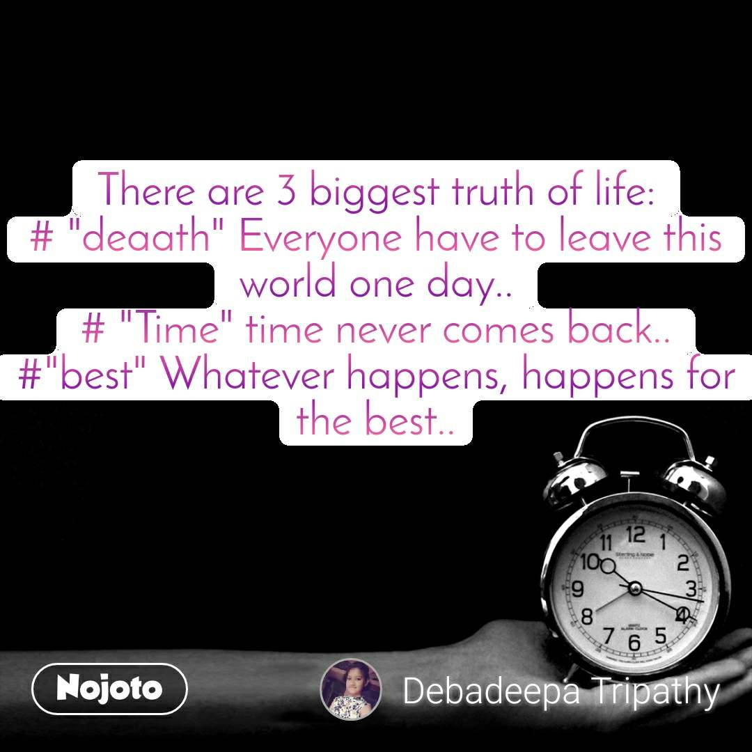 "There are 3 biggest truth of life: # ""deaath"" Everyone have to leave this world one day.. # ""Time"" time never comes back.. #""best"" Whatever happens, happens for the best.."