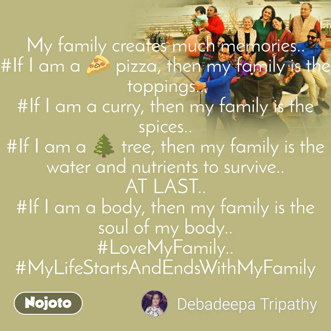 My family creates much memories.. #If I am a 🍕 pizza, then my family is the toppings.. #If I am a curry, then my family is the spices.. #If I am a 🌲 tree, then my family is the water and nutrients to survive.. AT LAST.. #If I am a body, then my family is the soul of my body.. #LoveMyFamily.. #MyLifeStartsAndEndsWithMyFamily