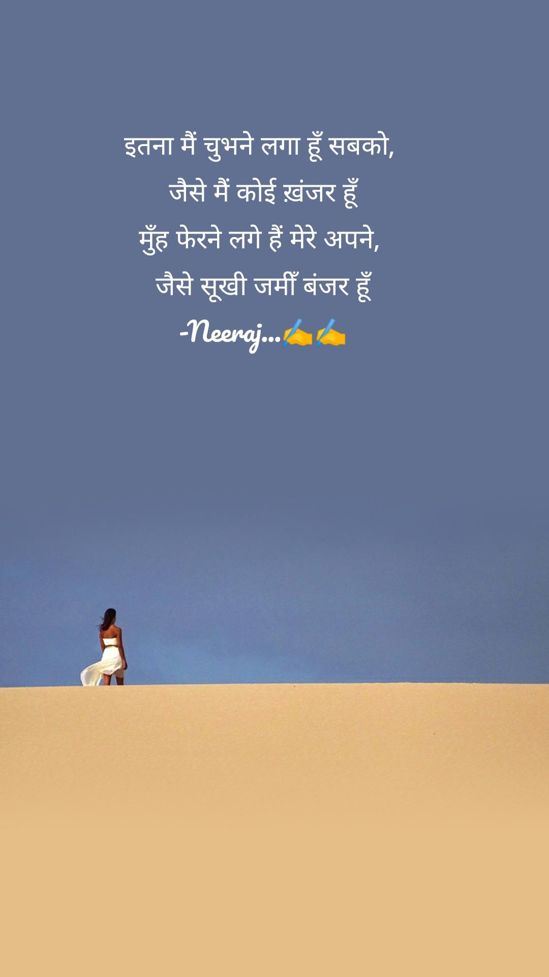 इतना मैं चुभने लगा हूँ सबको,  जैसे मैं कोई ख़ंजर हूँ मुँह फेरने लगे हैं मेरे अपने,  जैसे सूखी जमीँ बंजर हूँ -Neeraj...✍️✍️