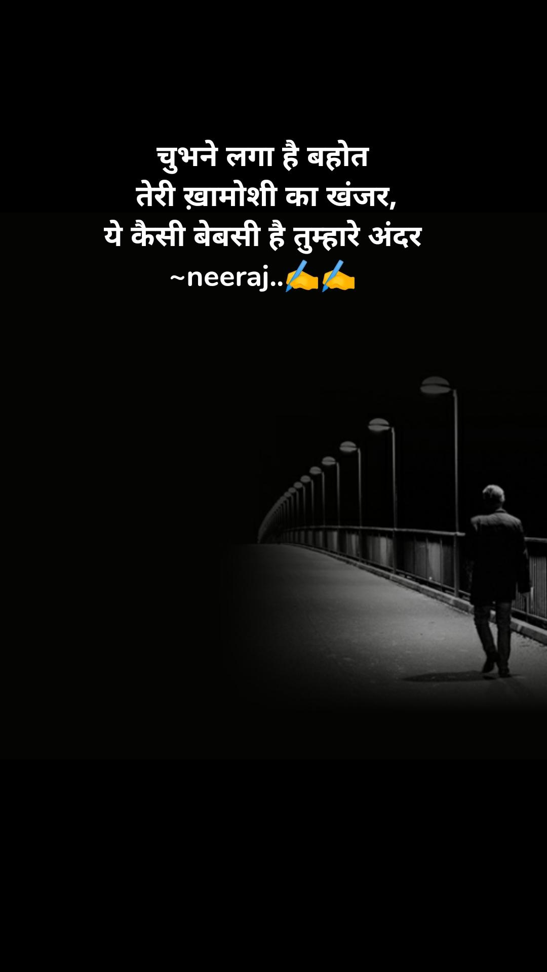 चुभने लगा है बहोत  तेरी ख़ामोशी का खंजर, ये कैसी बेबसी है तुम्हारे अंदर ~neeraj..✍️✍️