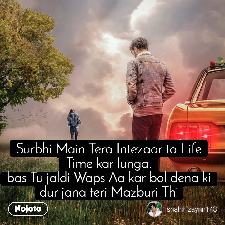 Surbhi Main Tera Intezaar to Life Time kar lunga. bas Tu jaldi Waps Aa kar bol dena ki dur jana teri Mazburi Thi