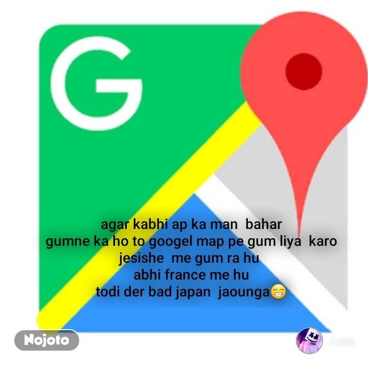 agar kabhi ap ka man  bahar  gumne ka ho to googel map pe gum liya  karo  jesishe  me gum ra hu   abhi france me hu  todi der bad japan  jaounga😁