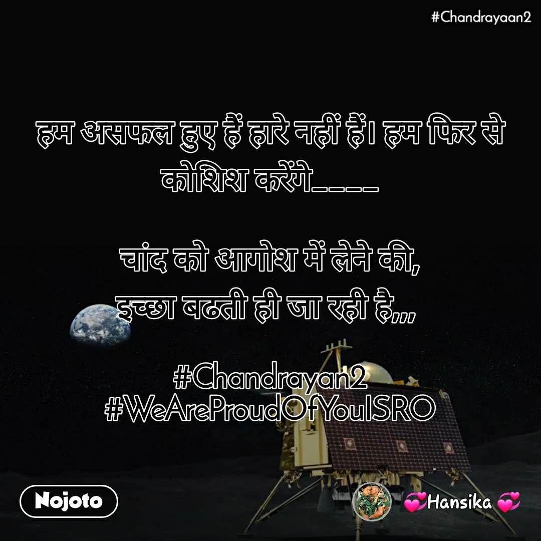 #Chandrayaan2 हम असफल हुए हैं हारे नहीं हैं। हम फिर से कोशिश करेंगे____  चांद को आगोश में लेने की, इच्छा बढती ही जा रही है,,,   #Chandrayan2 #WeAreProudOfYouISRO