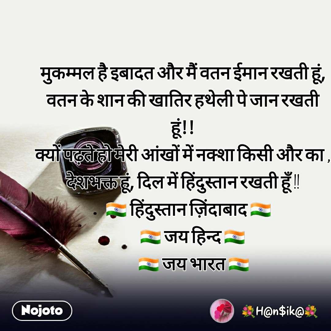 मुकम्मल है इबादत और मैं वतन ईमान रखती हूं, वतन के शान की खातिर हथेली पे जान रखती हूं!! क्यों पढ़ते हो मेरी आंखों में नक्शा किसी और का , देशभक्त हूं, दिल में हिंदुस्तान रखती हूँ !!     🇮🇳 हिंदुस्तान ज़िंदाबाद 🇮🇳         🇮🇳 जय हिन्द 🇮🇳          🇮🇳 जय भारत 🇮🇳