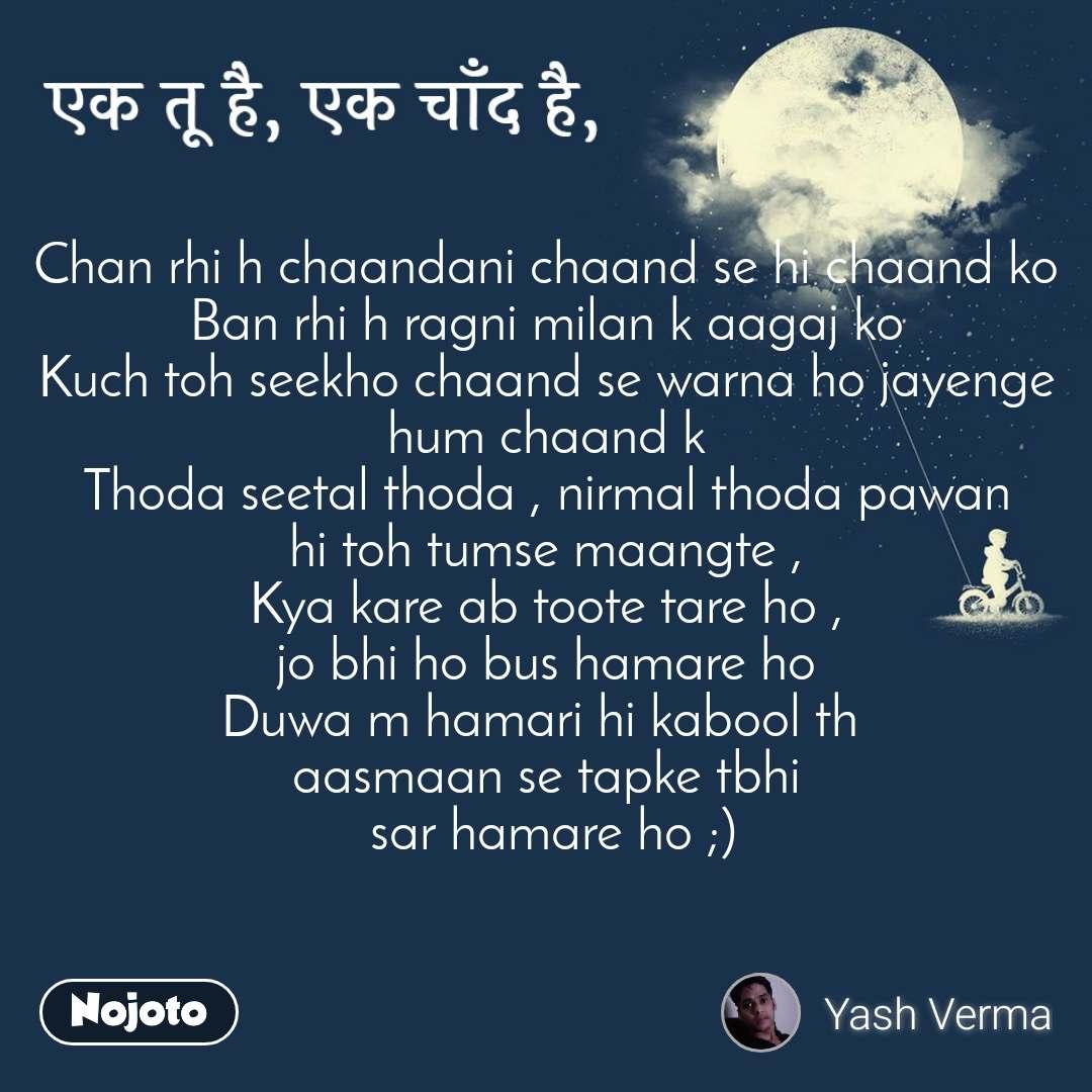 एक तू है, एक चाँद है Chan rhi h chaandani chaand se hi chaand ko Ban rhi h ragni milan k aagaj ko Kuch toh seekho chaand se warna ho jayenge hum chaand k Thoda seetal thoda , nirmal thoda pawan hi toh tumse maangte ,  Kya kare ab toote tare ho ,  jo bhi ho bus hamare ho Duwa m hamari hi kabool th  aasmaan se tapke tbhi  sar hamare ho ;)
