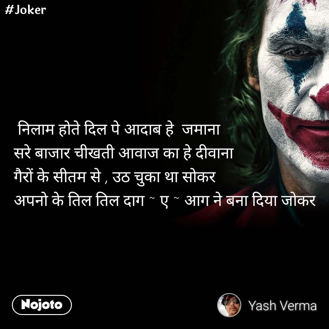#Joker  निलाम होते दिल पे आदाब हे  जमाना  सरे बाजार चीखती आवाज का हे दीवाना गैरों के सीतम से , उठ चुका था सोकर  अपनो के तिल तिल दाग ~ ए ~ आग ने बना दिया जोकर