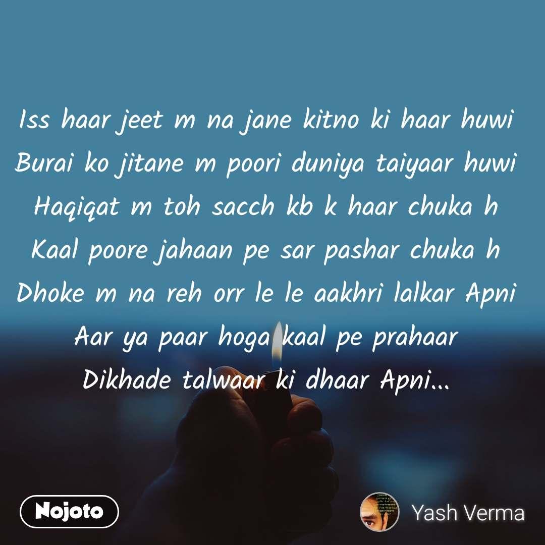 Iss haar jeet m na jane kitno ki haar huwi Burai ko jitane m poori duniya taiyaar huwi Haqiqat m toh sacch kb k haar chuka h Kaal poore jahaan pe sar pashar chuka h Dhoke m na reh orr le le aakhri lalkar Apni Aar ya paar hoga kaal pe prahaar Dikhade talwaar ki dhaar Apni...