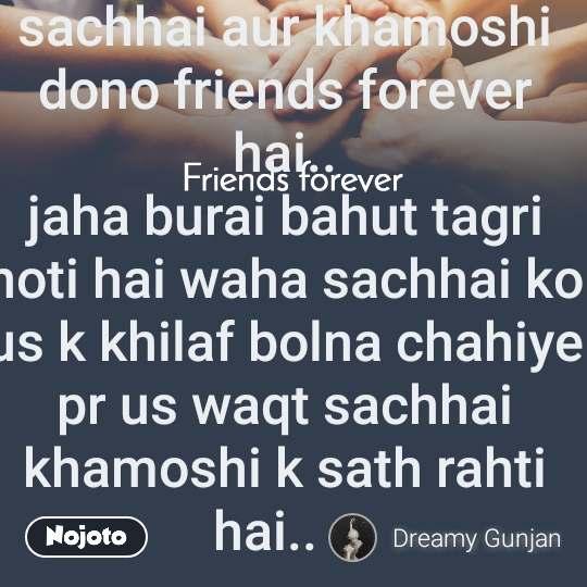 Friends forever sachhai aur khamoshi dono friends forever hai.. jaha burai bahut tagri hoti hai waha sachhai ko us k khilaf bolna chahiye pr us waqt sachhai khamoshi k sath rahti hai..