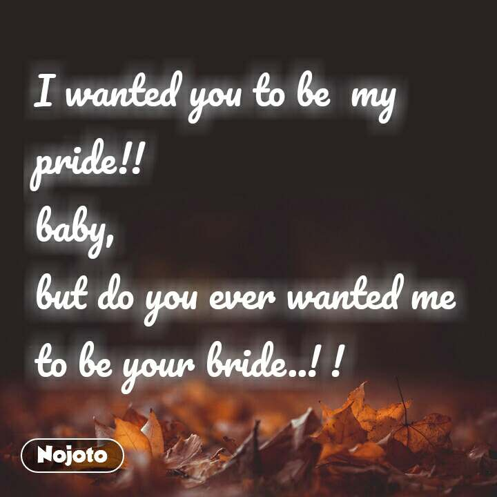 I wanted you to be  my  pride!!  baby,  but do you ever wanted me to be your bride..! !
