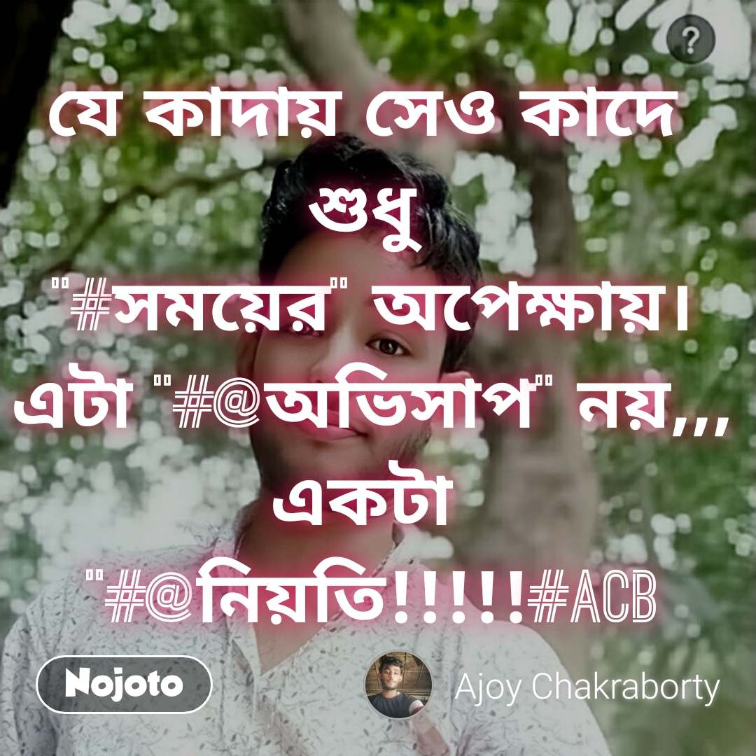 """যে কাদায় সেও কাদে  শুধু  """"#সময়ের"""" অপেক্ষায়। এটা """"#@অভিসাপ"""" নয়,,, একটা  """"#@নিয়তি!!!!!#acb"""