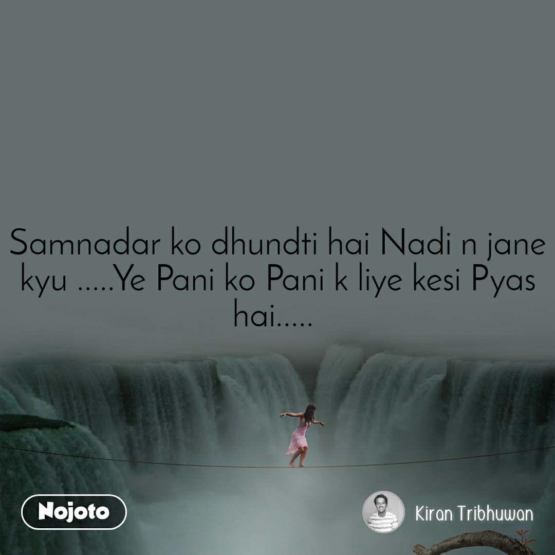 Samnadar ko dhundti hai Nadi n jane kyu .....Ye Pani ko Pani k liye kesi Pyas hai.....