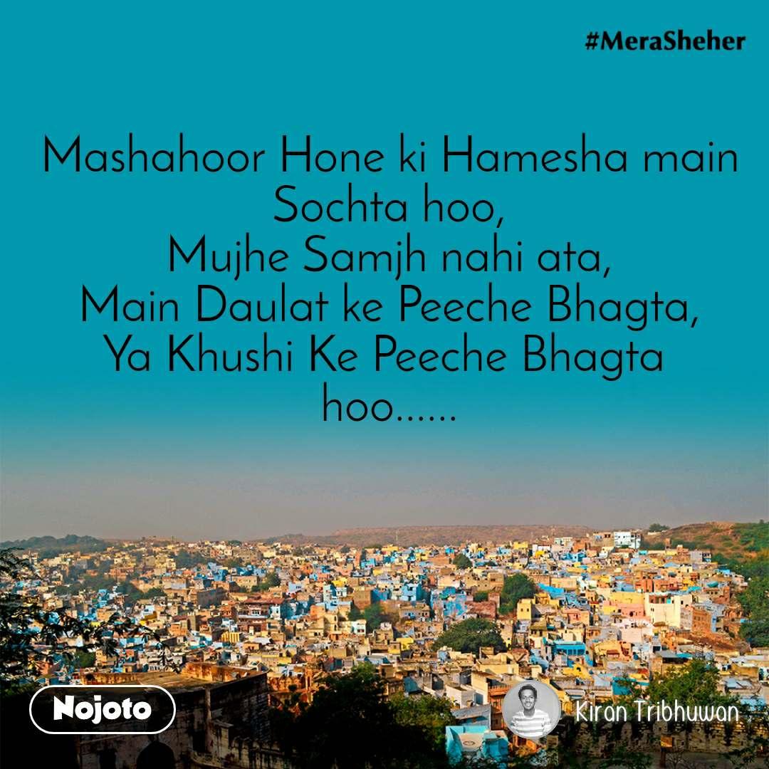 Mashahoor Hone ki Hamesha main Sochta hoo, Mujhe Samjh nahi ata, Main Daulat ke Peeche Bhagta, Ya Khushi Ke Peeche Bhagta  hoo......