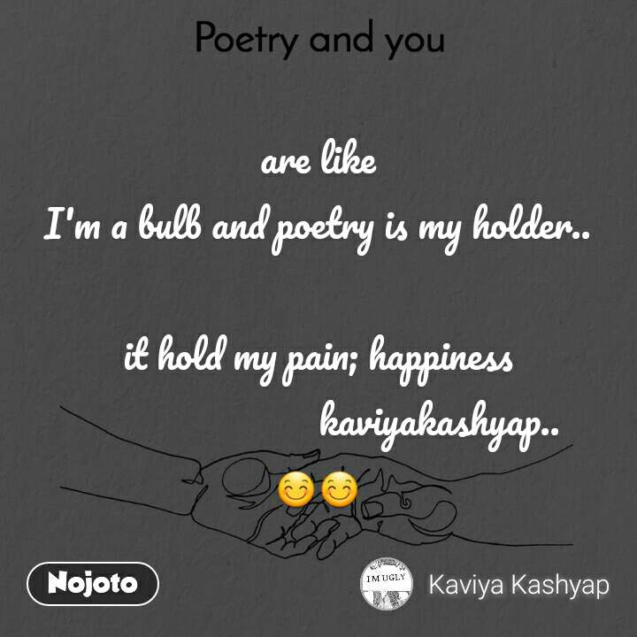 Poetry and you  are like I'm a bulb and poetry is my holder..  it hold my pain; happiness                          kaviyakashyap.. 😊😊