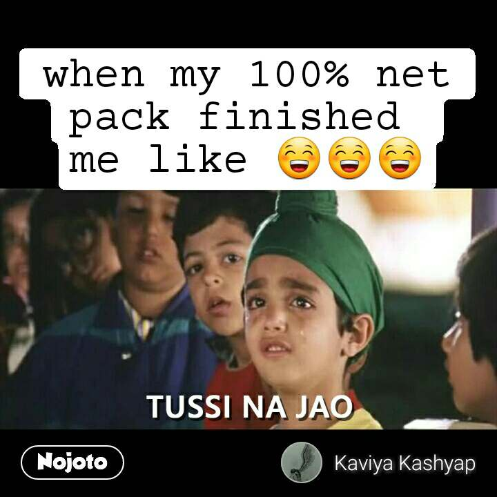 Tussi Na Jao when my 100% net pack finished  me like 😁😁😁