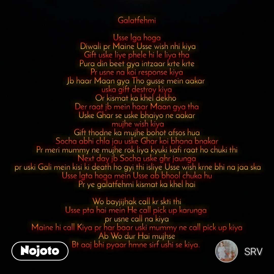 Galatfehmi  Usse lga hoga  Diwali pr Maine Usse wish nhi kiya Gift uske liye phele hi le liya tha Pura din beet gya intzaar krte krte Pr usne na koi response kiya Jb haar Maan gya Tho gusse mein aakar  uska gift destroy kiya Or kismat ka khel dekho  Der raat jb mein haar Maan gya tha Uske Ghar se uske bhaiyo ne aakar  mujhe wish kiya Gift thodne ka mujhe bohot afsos hua Socha abhi chla jau uske Ghar koi bhana bnakar Pr meri mummy ne mujhe rok liya kyuki kafi raat ho chuki thi Next day jb Socha uske ghr jaunga  pr uski Gali mein kisi ki death ho gyi thi isliye Usse wish krne bhi na jaa ska Usse lgta hoga mein Usse ab bhool chuka hu Pr ye galatfehmi kismat ka khel hai  Wo bayjijhak call kr skti thi Usse pta hai mein He call pick up karunga  pr usne call na kiya Maine hi call Kiya pr har baar uski mummy ne call pick up kiya Ab Wo dur Hai mujhse Bt aaj bhi pyaar hmne sirf ushi se kiya.