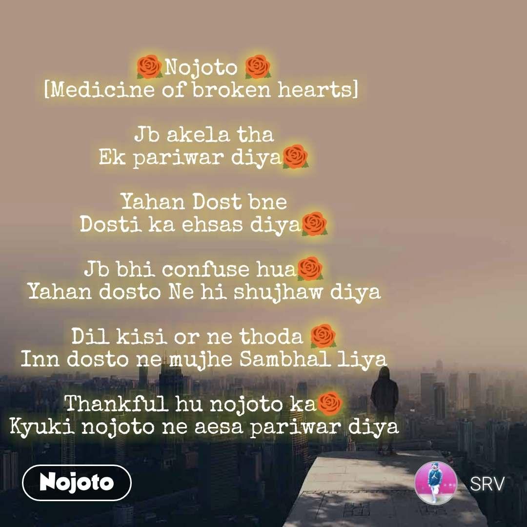 🌹Nojoto 🌹 [Medicine of broken hearts]   Jb akela tha Ek pariwar diya🌹  Yahan Dost bne Dosti ka ehsas diya🌹  Jb bhi confuse hua🌹 Yahan dosto Ne hi shujhaw diya  Dil kisi or ne thoda 🌹 Inn dosto ne mujhe Sambhal liya  Thankful hu nojoto ka🌹 Kyuki nojoto ne aesa pariwar diya