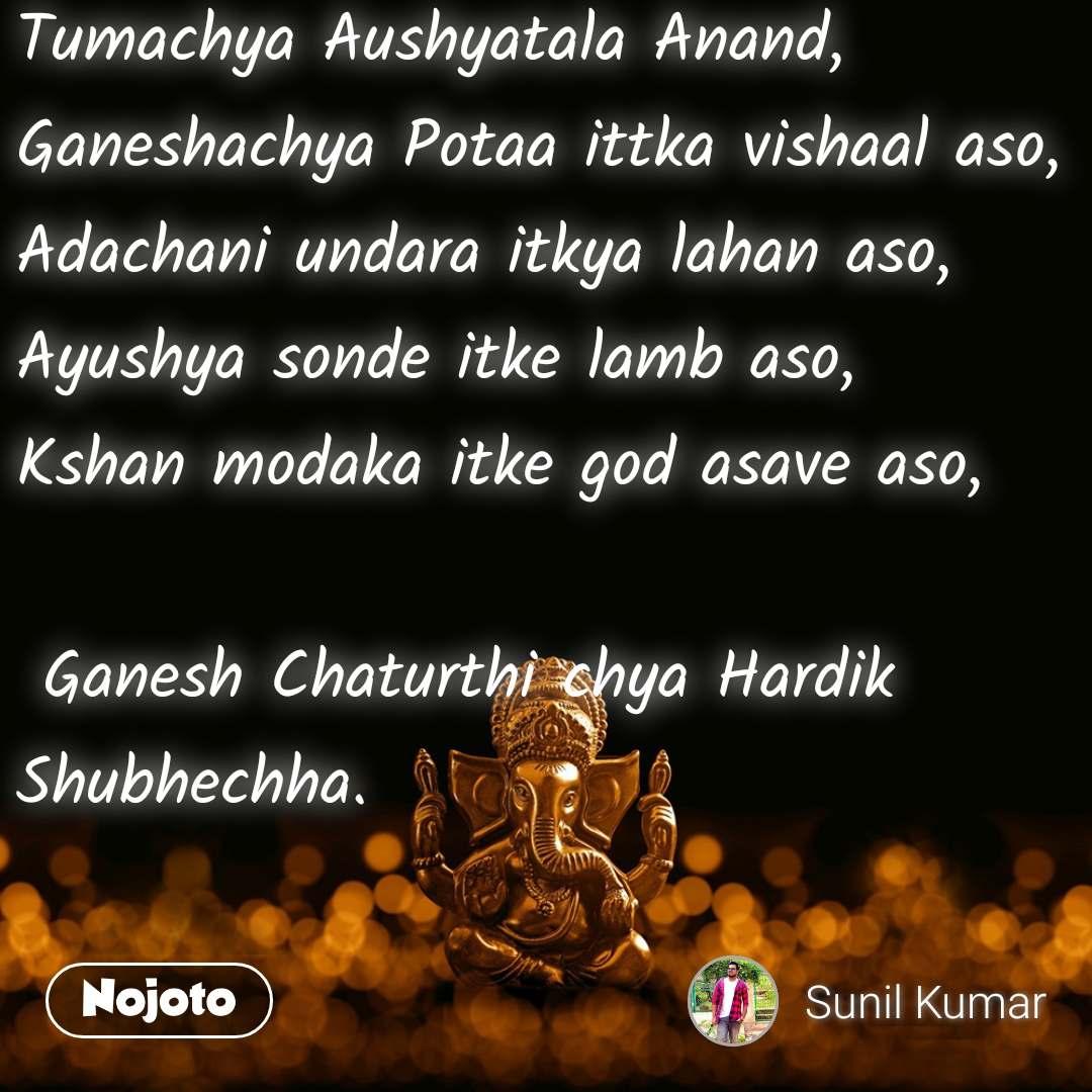 Tumachya Aushyatala Anand, Ganeshachya Potaa ittka vishaal aso, Adachani undara itkya lahan aso, Ayushya sonde itke lamb aso, Kshan modaka itke god asave aso,   Ganesh Chaturthi chya Hardik Shubhechha.