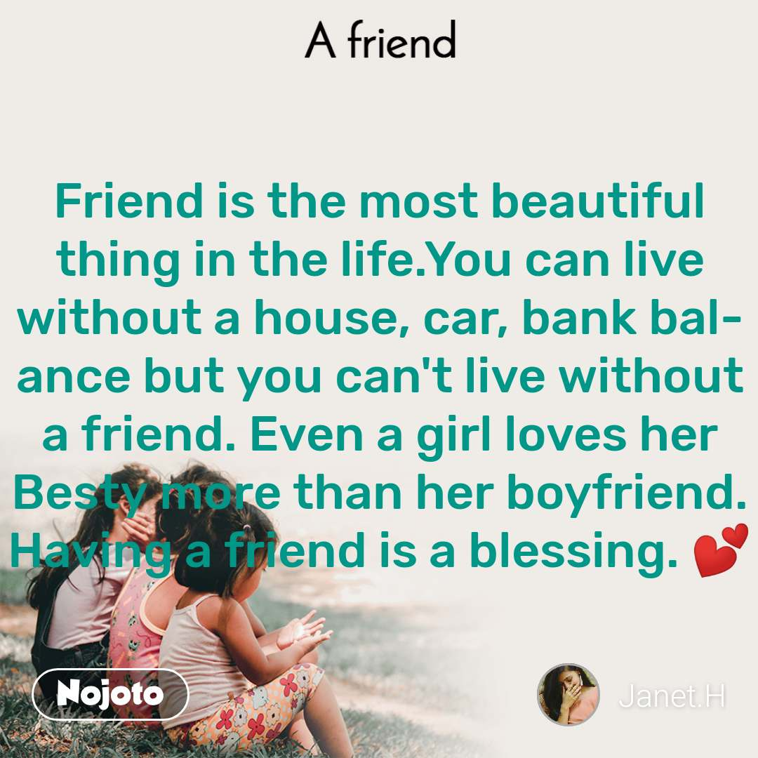 A Friend Friend is the most beautiful thing in the life.You can live without a house, car, bank balance but you can't live without a friend. Even a girl loves her Besty more than her boyfriend. Having a friend is a blessing. 💕