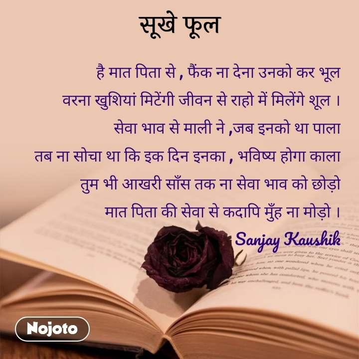 सूखे फूल    है मात पिता से , फैंक ना देना उनको कर भूल वरना खुशियां मिटेंगी जीवन से राहो में मिलेंगे शूल । सेवा भाव से माली ने ,जब इनको था पाला तब ना सोचा था कि इक दिन इनका , भविष्य होगा काला तुम भी आखरी साँस तक ना सेवा भाव को छोड़ो मात पिता की सेवा से कदापि मुँह ना मोड़ो ।                                                       Sanjay Kaushik