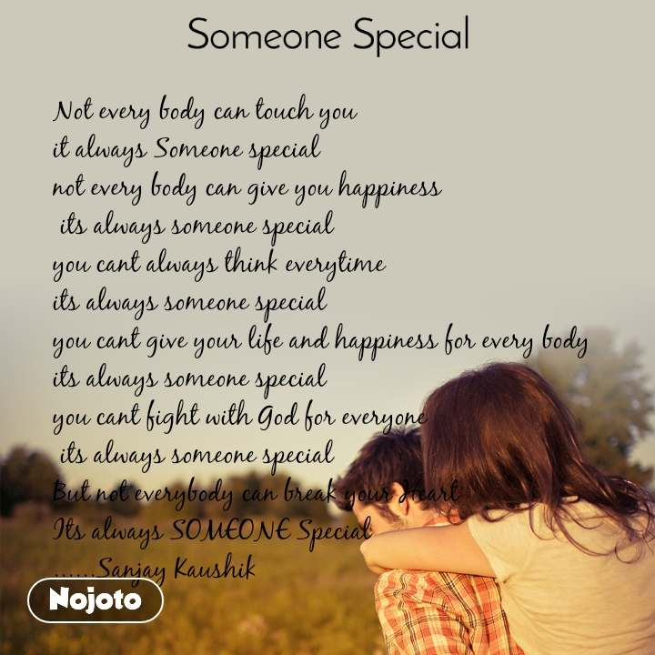Someone special   Not every body can touch you  it always Someone special not every body can give you happiness  its always someone special you cant always think everytime  its always someone special you cant give your life and happiness for every body  its always someone special you cant fight with God for everyone  its always someone special But not everybody can break your Heart Its always SOMEONE Special ......Sanjay Kaushik