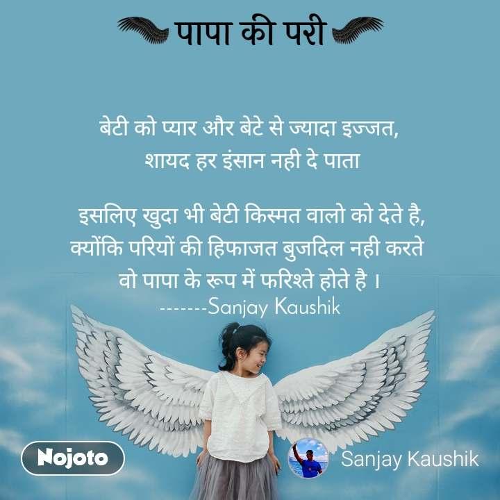 पापा की परी बेटी को प्यार और बेटे से ज्यादा इज्जत,  शायद हर इंसान नही दे पाता   इसलिए खुदा भी बेटी किस्मत वालो को देते है, क्योंकि परियों की हिफाजत बुजदिल नही करते  वो पापा के रूप में फरिश्ते होते है । -------Sanjay Kaushik